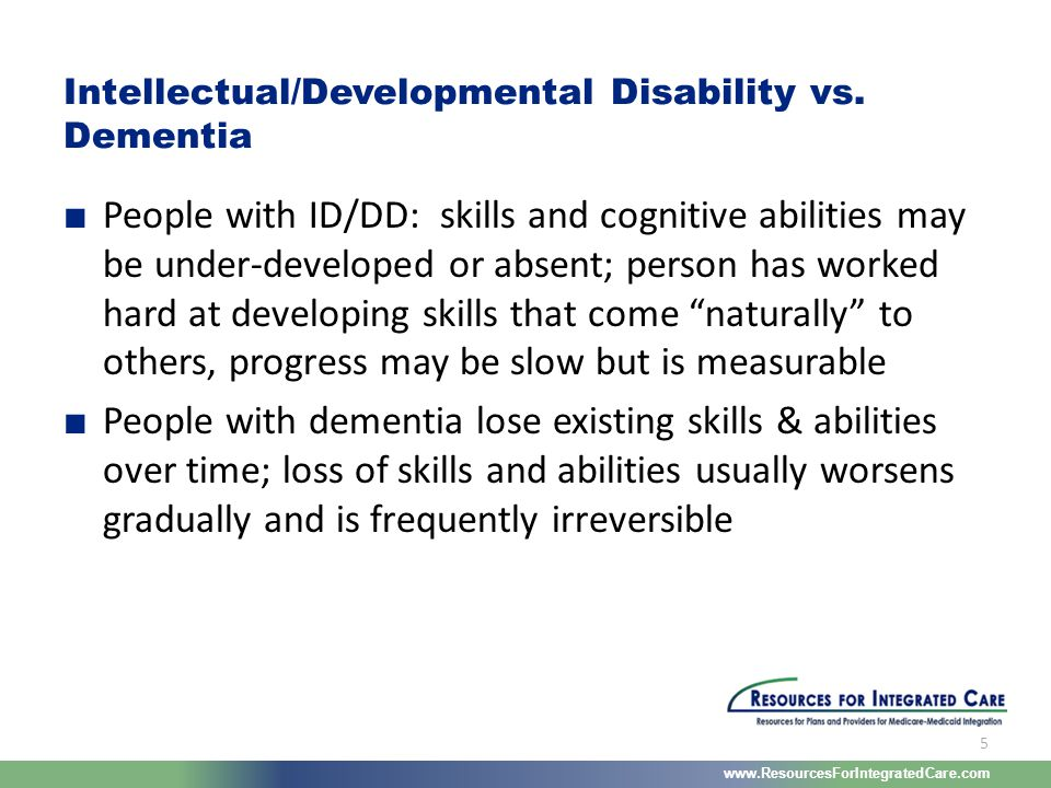 www.ResourcesForIntegratedCare.com 5 ■ People with ID/DD: skills and cognitive abilities may be under-developed or absent; person has worked hard at d