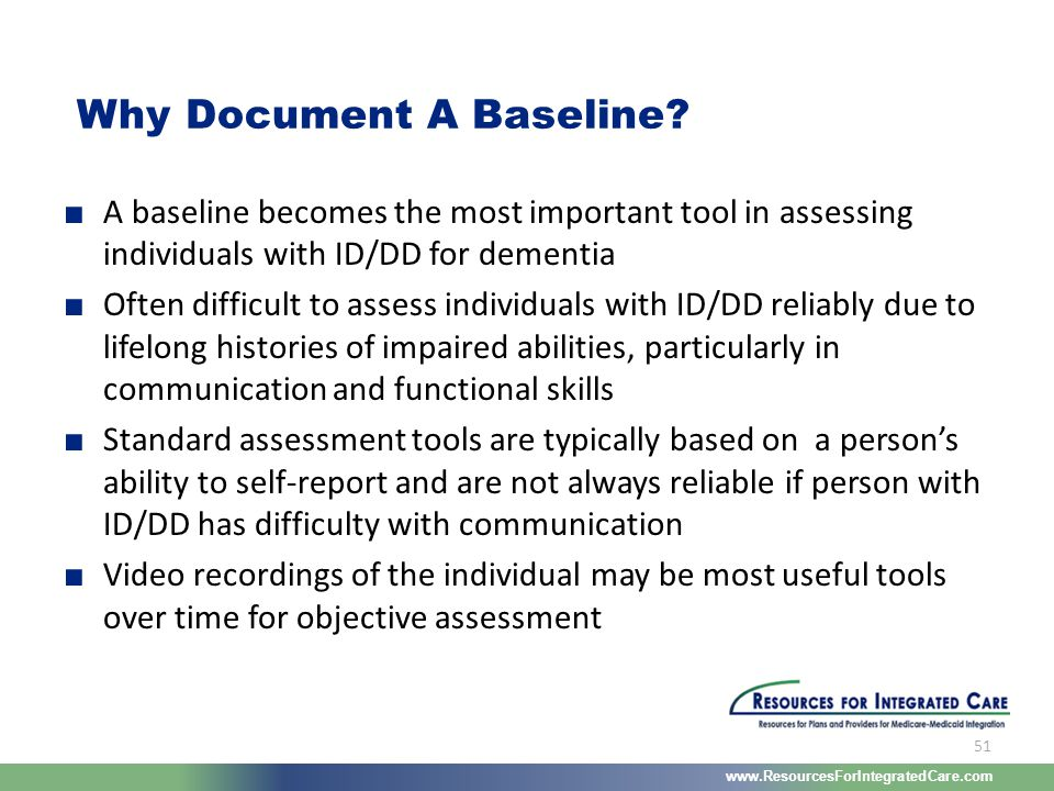 www.ResourcesForIntegratedCare.com 51 ■ A baseline becomes the most important tool in assessing individuals with ID/DD for dementia ■ Often difficult