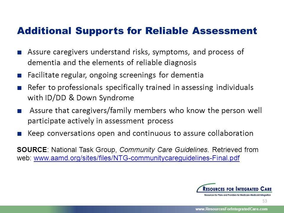 www.ResourcesForIntegratedCare.com 53 ■ Assure caregivers understand risks, symptoms, and process of dementia and the elements of reliable diagnosis ■