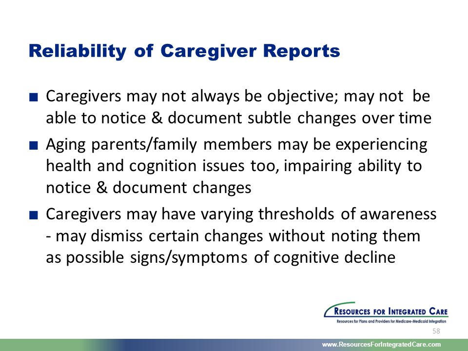 www.ResourcesForIntegratedCare.com 58 ■ Caregivers may not always be objective; may not be able to notice & document subtle changes over time ■ Aging