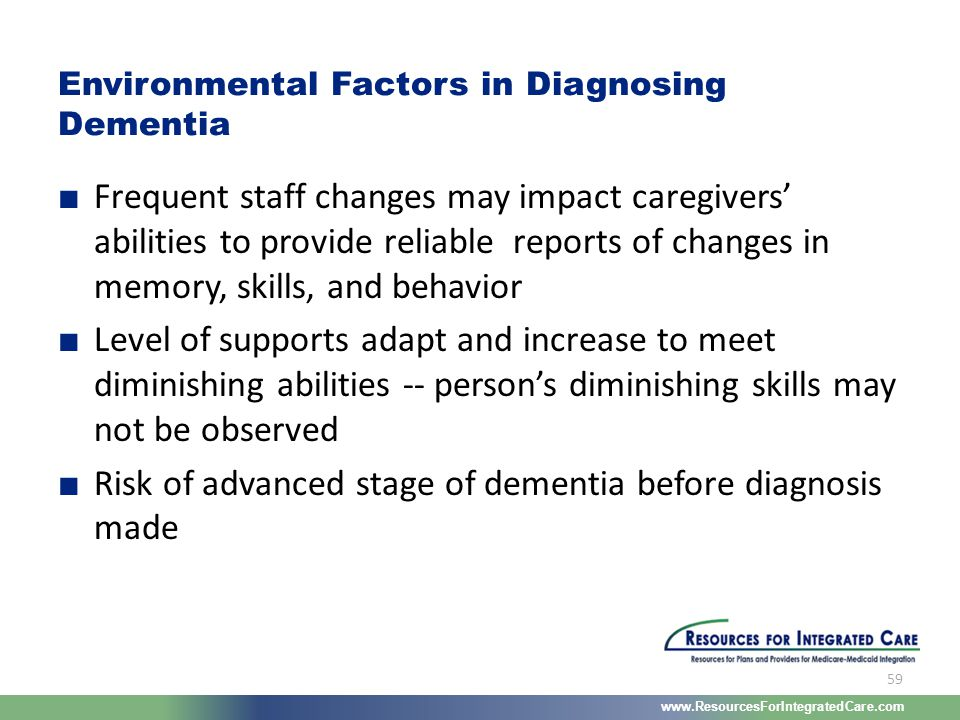 www.ResourcesForIntegratedCare.com 59 ■ Frequent staff changes may impact caregivers' abilities to provide reliable reports of changes in memory, skil