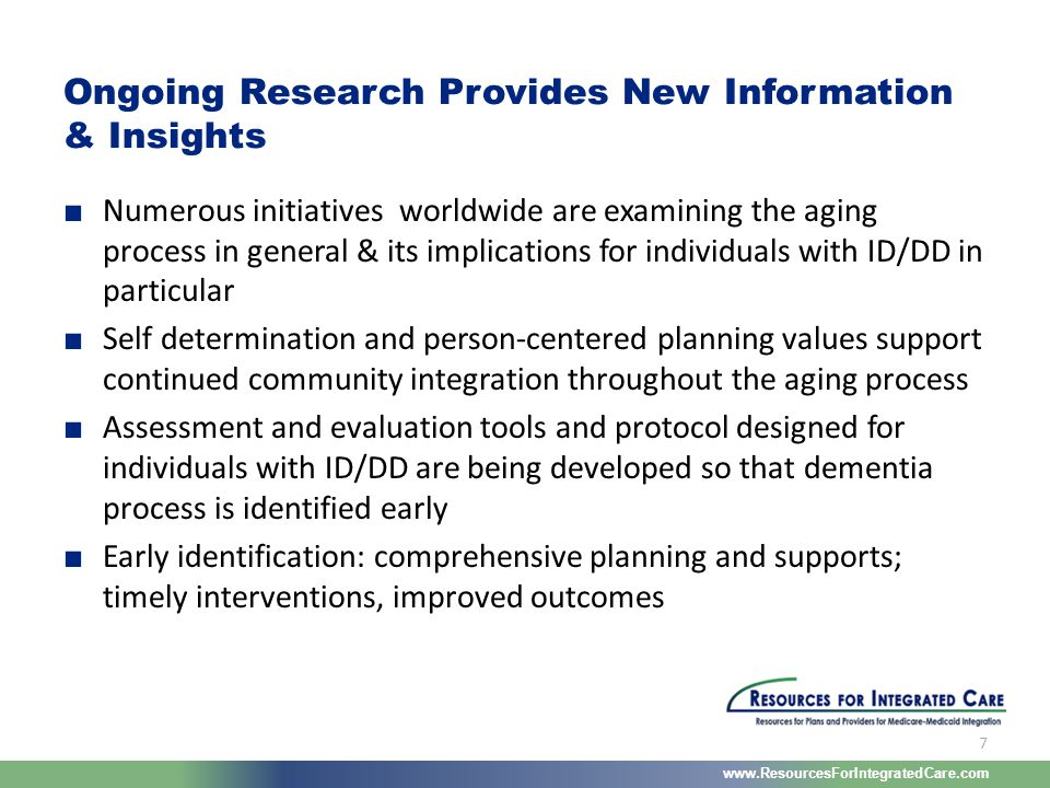 www.ResourcesForIntegratedCare.com 7 ■ Numerous initiatives worldwide are examining the aging process in general & its implications for individuals wi
