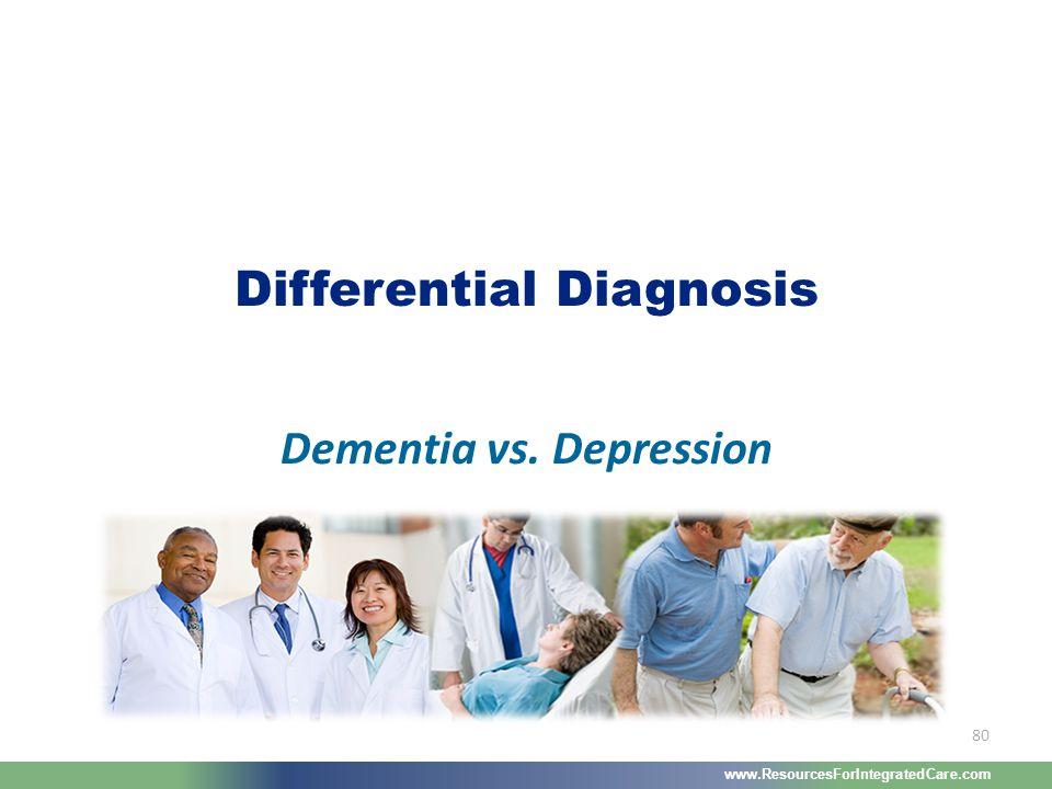 www.ResourcesForIntegratedCare.com 80 Dementia vs. Depression Differential Diagnosis