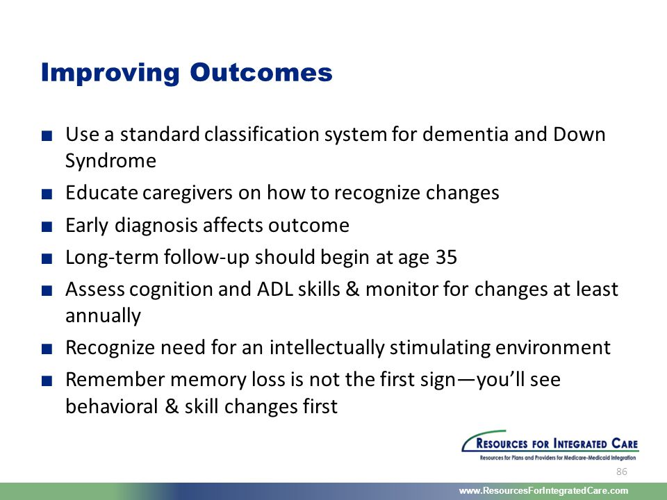 www.ResourcesForIntegratedCare.com 86 ■ Use a standard classification system for dementia and Down Syndrome ■ Educate caregivers on how to recognize c