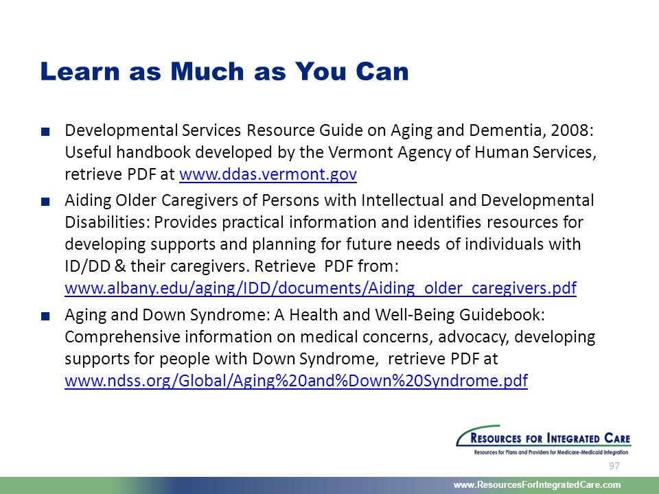 www.ResourcesForIntegratedCare.com 97 ■ Developmental Services Resource Guide on Aging and Dementia, 2008: Useful handbook developed by the Vermont Ag