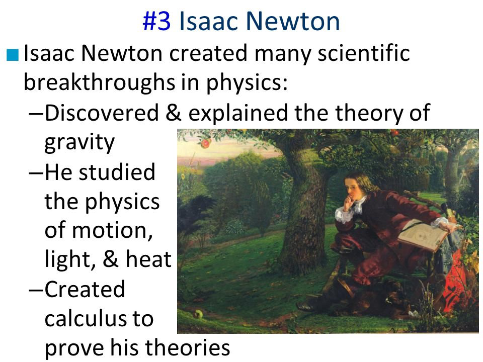#3 Isaac Newton ■ Isaac Newton created many scientific breakthroughs in physics: – Discovered & explained the theory of gravity – He studied the physi