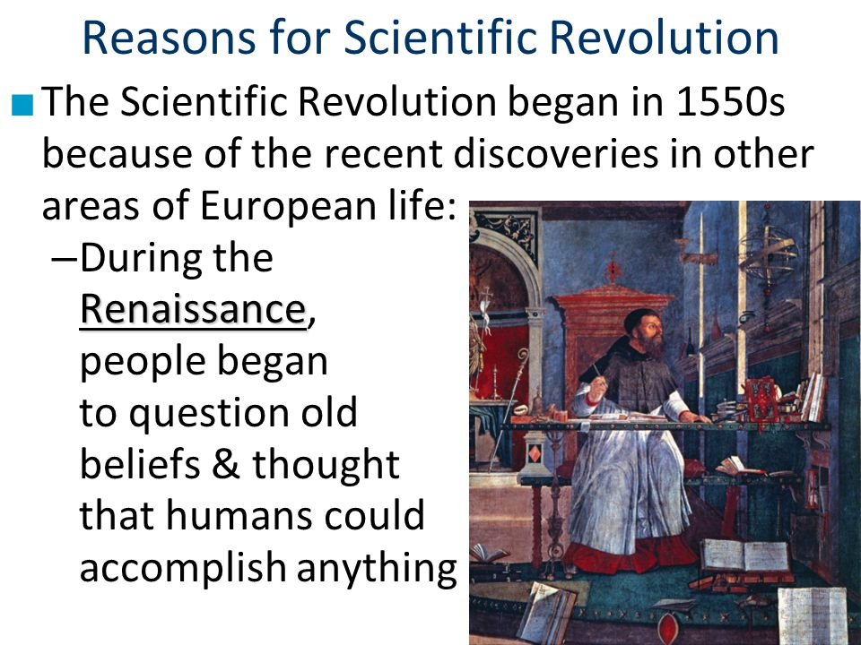 Reasons for Scientific Revolution ■ The Scientific Revolution began in 1550s because of the recent discoveries in other areas of European life: Renais