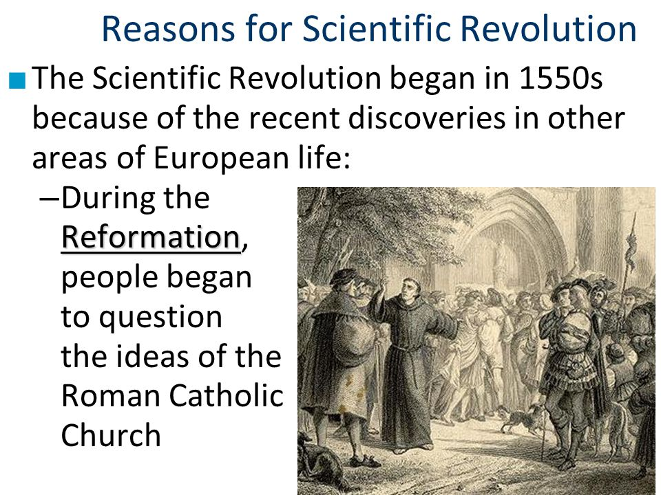 Reasons for Scientific Revolution ■ The Scientific Revolution began in 1550s because of the recent discoveries in other areas of European life: Reform