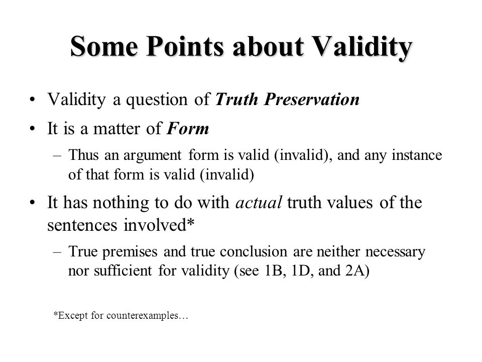 Some Points about Validity Validity a question of Truth Preservation It is a matter of Form –Thus an argument form is valid (invalid), and any instance of that form is valid (invalid) It has nothing to do with actual truth values of the sentences involved* –True premises and true conclusion are neither necessary nor sufficient for validity (see 1B, 1D, and 2A) *Except for counterexamples…