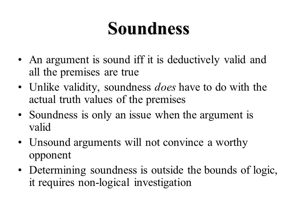 Soundness An argument is sound iff it is deductively valid and all the premises are true Unlike validity, soundness does have to do with the actual truth values of the premises Soundness is only an issue when the argument is valid Unsound arguments will not convince a worthy opponent Determining soundness is outside the bounds of logic, it requires non-logical investigation