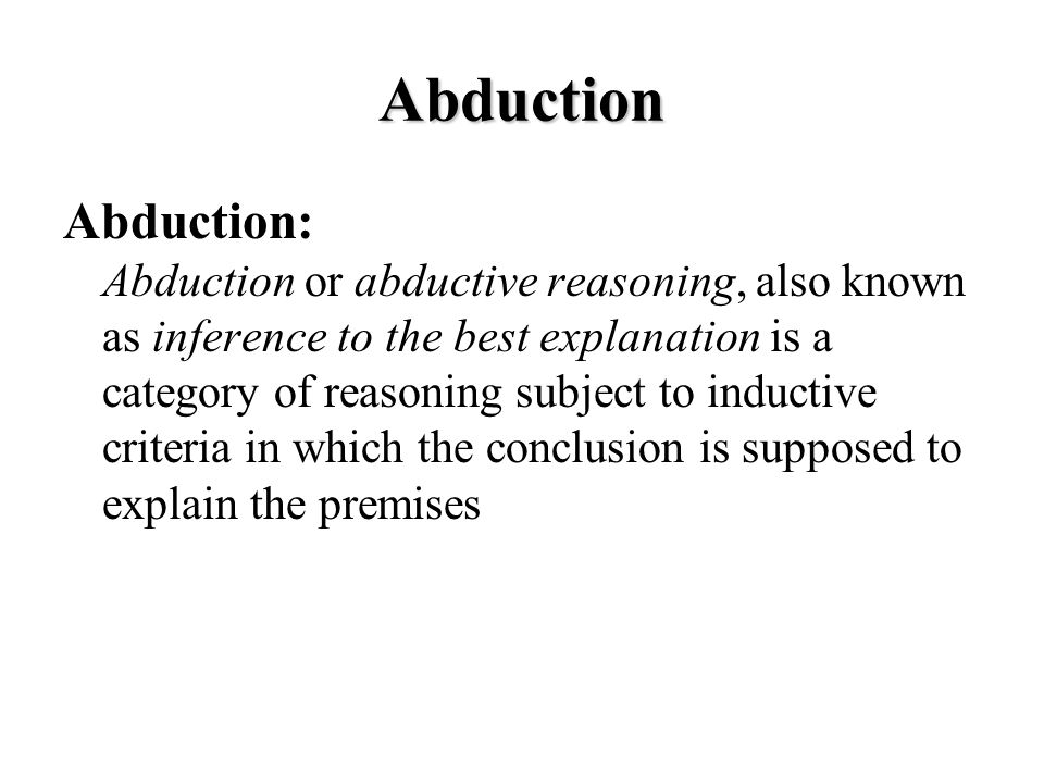 Abduction Abduction: Abduction or abductive reasoning, also known as inference to the best explanation is a category of reasoning subject to inductive criteria in which the conclusion is supposed to explain the premises