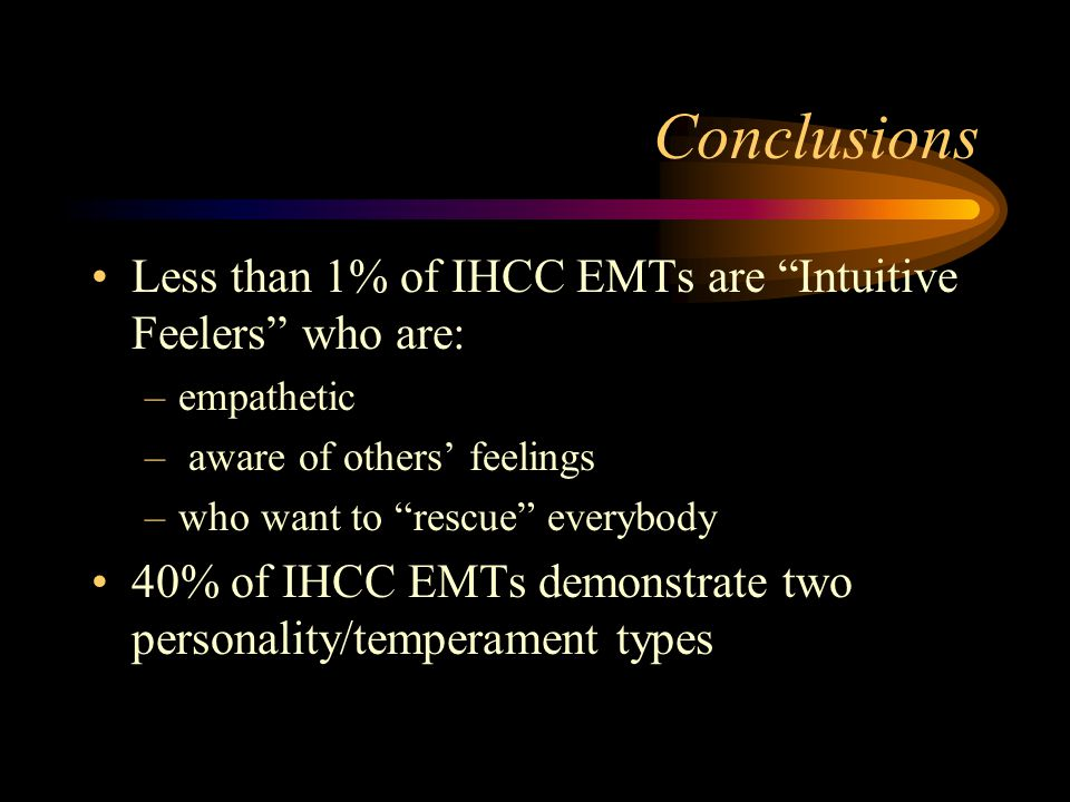 Conclusions Majority of IHCC EMTs are: – Extraverts – Sense & Fact-oriented –Thinkers who react personally & objectively – Judgers instead of Perceivers – Sensing Judgers who can be precise, take charge--but might be nit pickers or overly critical