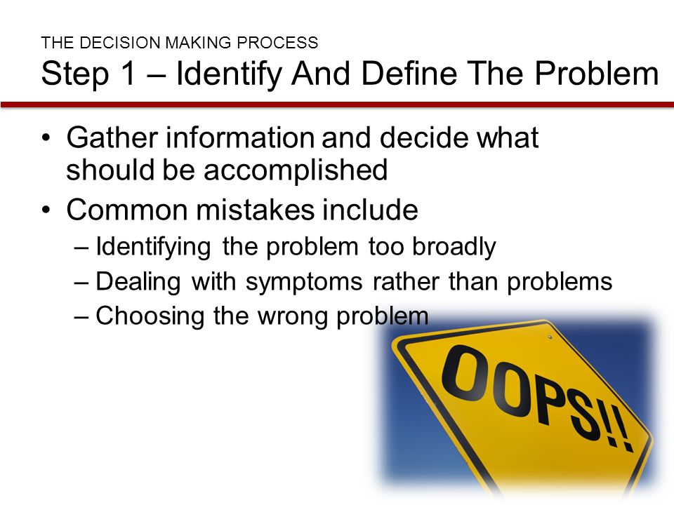 THE DECISION MAKING PROCESS Step 1 – Identify And Define The Problem Gather information and decide what should be accomplished Common mistakes include
