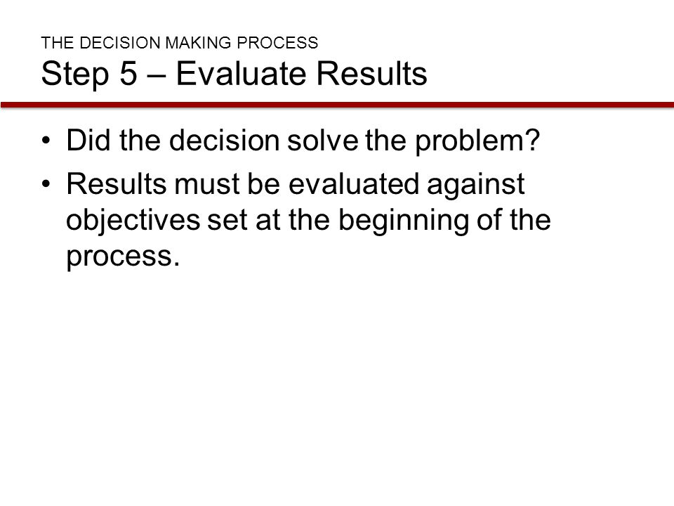 THE DECISION MAKING PROCESS Step 5 – Evaluate Results Did the decision solve the problem? Results must be evaluated against objectives set at the begi