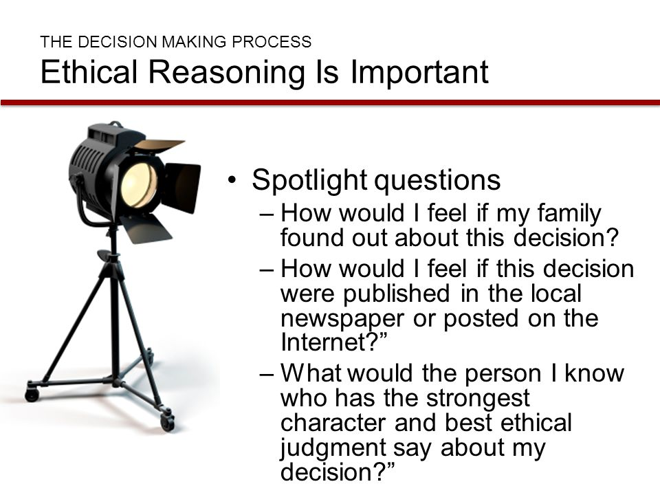 THE DECISION MAKING PROCESS Ethical Reasoning Is Important Spotlight questions –How would I feel if my family found out about this decision? –How woul