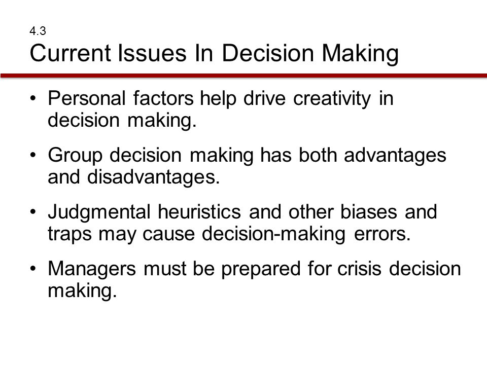 4.3 Current Issues In Decision Making Personal factors help drive creativity in decision making. Group decision making has both advantages and disadva