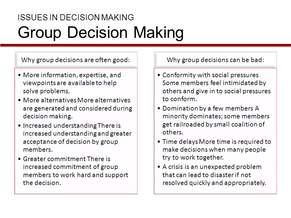 Why group decisions are often good: More information, expertise, and viewpoints are available to help solve problems. More alternatives More alternati