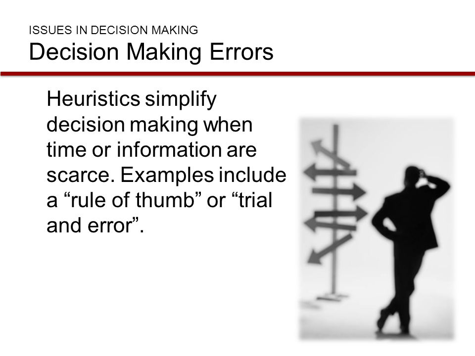 """ISSUES IN DECISION MAKING Decision Making Errors Heuristics simplify decision making when time or information are scarce. Examples include a """"rule of"""