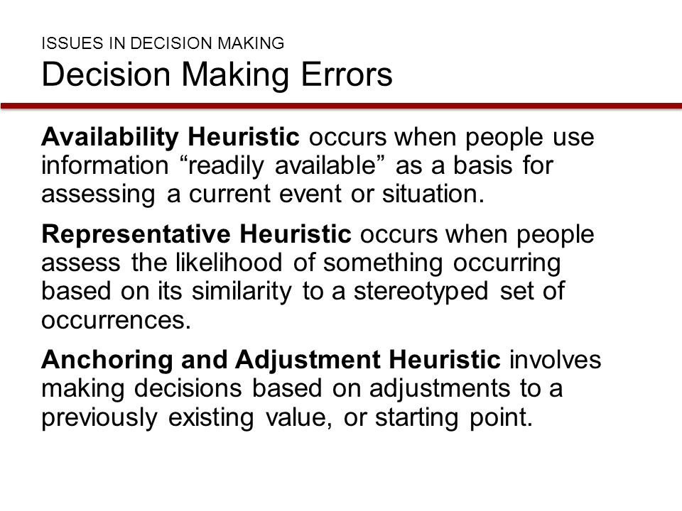 """ISSUES IN DECISION MAKING Decision Making Errors Availability Heuristic occurs when people use information """"readily available"""" as a basis for assessin"""