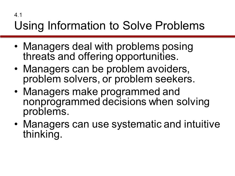 4.1 Using Information to Solve Problems Managers deal with problems posing threats and offering opportunities. Managers can be problem avoiders, probl