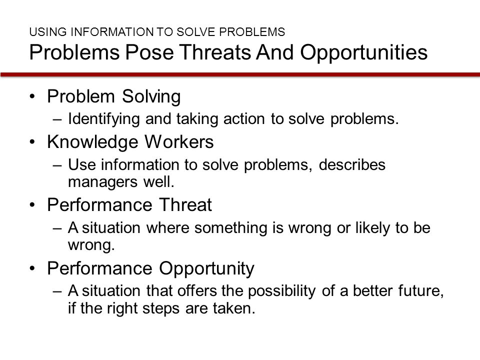 USING INFORMATION TO SOLVE PROBLEMS Problems Pose Threats And Opportunities Problem Solving –Identifying and taking action to solve problems. Knowledg