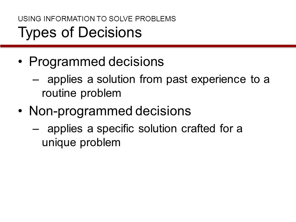 USING INFORMATION TO SOLVE PROBLEMS Types of Decisions Programmed decisions –applies a solution from past experience to a routine problem Non-programm