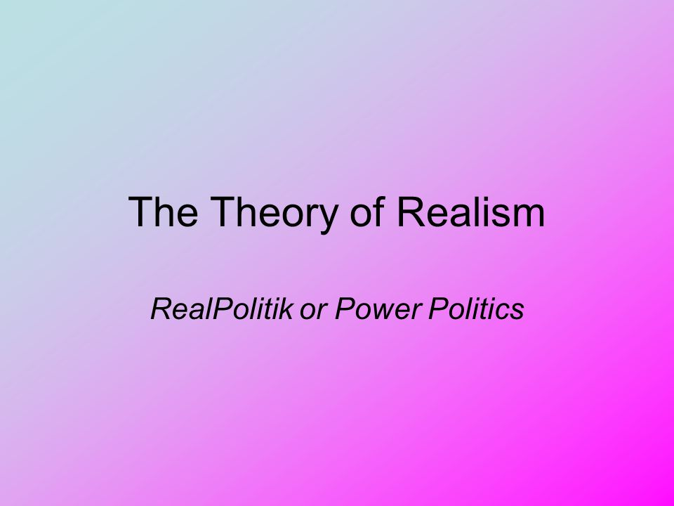The Theory of Realism RealPolitik or Power Politics
