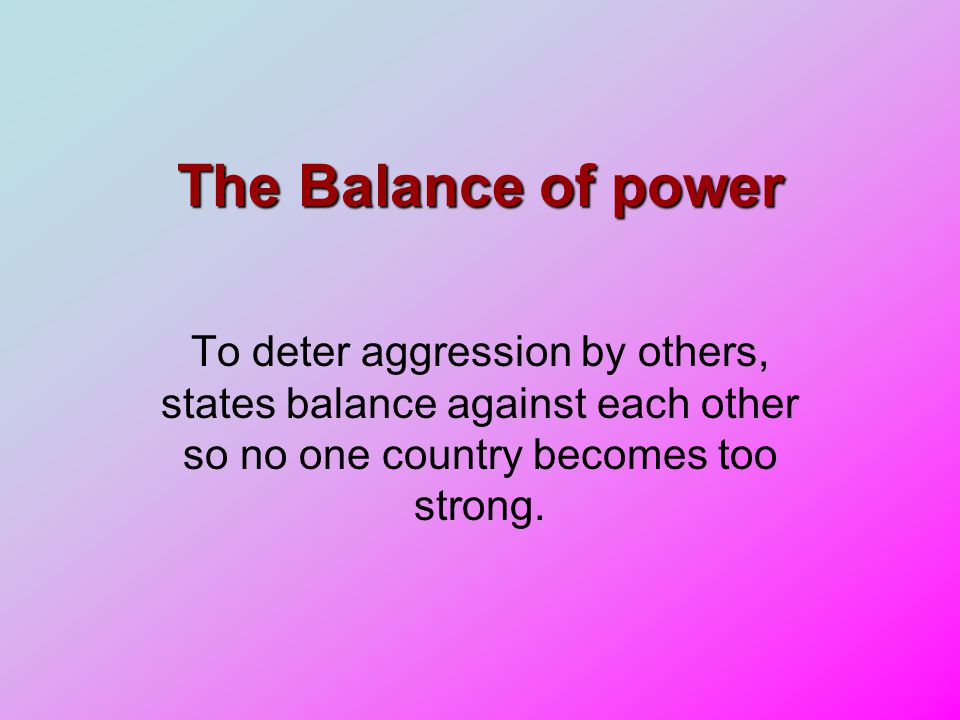 The Balance of power To deter aggression by others, states balance against each other so no one country becomes too strong.