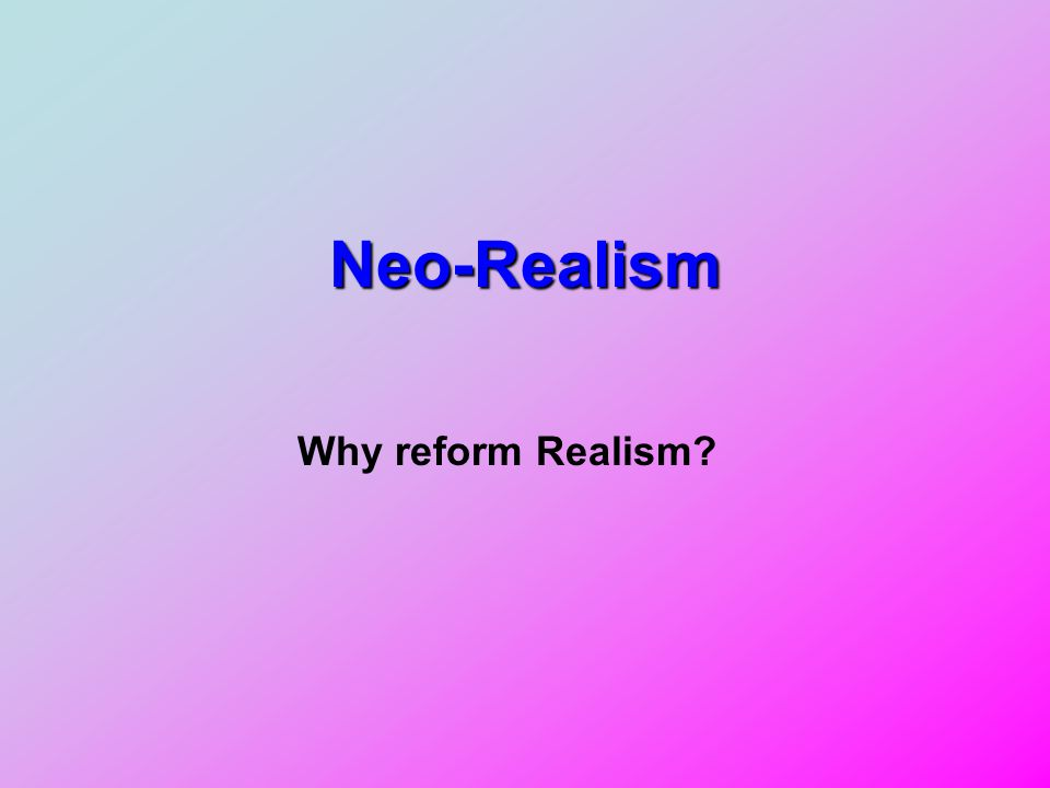 Neo-Realism Why reform Realism?