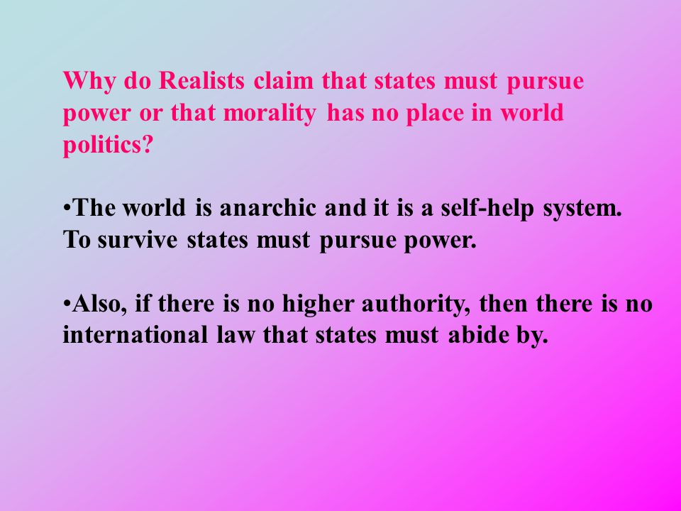 Why do Realists claim that states must pursue power or that morality has no place in world politics.