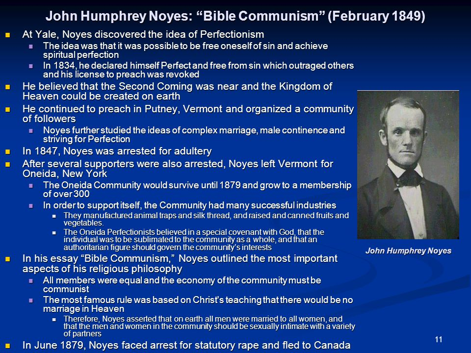 11 John Humphrey Noyes: Bible Communism (February 1849) At Yale, Noyes discovered the idea of Perfectionism At Yale, Noyes discovered the idea of Perfectionism The idea was that it was possible to be free oneself of sin and achieve spiritual perfection The idea was that it was possible to be free oneself of sin and achieve spiritual perfection In 1834, he declared himself Perfect and free from sin which outraged others and his license to preach was revoked In 1834, he declared himself Perfect and free from sin which outraged others and his license to preach was revoked He believed that the Second Coming was near and the Kingdom of Heaven could be created on earth He believed that the Second Coming was near and the Kingdom of Heaven could be created on earth He continued to preach in Putney, Vermont and organized a community of followers He continued to preach in Putney, Vermont and organized a community of followers Noyes further studied the ideas of complex marriage, male continence and striving for Perfection Noyes further studied the ideas of complex marriage, male continence and striving for Perfection In 1847, Noyes was arrested for adultery In 1847, Noyes was arrested for adultery After several supporters were also arrested, Noyes left Vermont for Oneida, New York After several supporters were also arrested, Noyes left Vermont for Oneida, New York The Oneida Community would survive until 1879 and grow to a membership of over 300 The Oneida Community would survive until 1879 and grow to a membership of over 300 In order to support itself, the Community had many successful industries In order to support itself, the Community had many successful industries They manufactured animal traps and silk thread, and raised and canned fruits and vegetables.