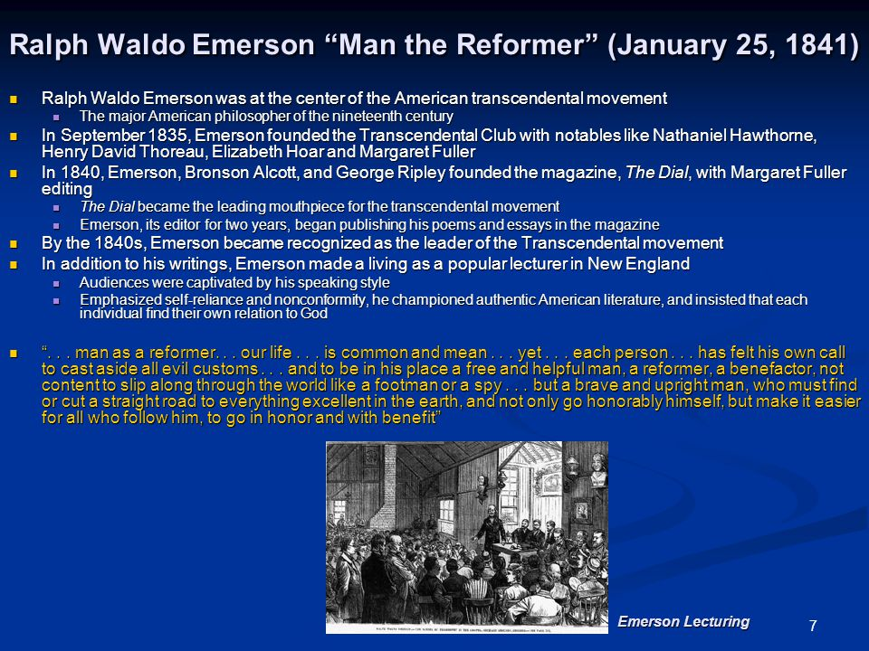 7 Ralph Waldo Emerson Man the Reformer (January 25, 1841) Ralph Waldo Emerson was at the center of the American transcendental movement Ralph Waldo Emerson was at the center of the American transcendental movement The major American philosopher of the nineteenth century The major American philosopher of the nineteenth century In September 1835, Emerson founded the Transcendental Club with notables like Nathaniel Hawthorne, Henry David Thoreau, Elizabeth Hoar and Margaret Fuller In September 1835, Emerson founded the Transcendental Club with notables like Nathaniel Hawthorne, Henry David Thoreau, Elizabeth Hoar and Margaret Fuller In 1840, Emerson, Bronson Alcott, and George Ripley founded the magazine, The Dial, with Margaret Fuller editing In 1840, Emerson, Bronson Alcott, and George Ripley founded the magazine, The Dial, with Margaret Fuller editing The Dial became the leading mouthpiece for the transcendental movement The Dial became the leading mouthpiece for the transcendental movement Emerson, its editor for two years, began publishing his poems and essays in the magazine Emerson, its editor for two years, began publishing his poems and essays in the magazine By the 1840s, Emerson became recognized as the leader of the Transcendental movement By the 1840s, Emerson became recognized as the leader of the Transcendental movement In addition to his writings, Emerson made a living as a popular lecturer in New England In addition to his writings, Emerson made a living as a popular lecturer in New England Audiences were captivated by his speaking style Audiences were captivated by his speaking style Emphasized self-reliance and nonconformity, he championed authentic American literature, and insisted that each individual find their own relation to God Emphasized self-reliance and nonconformity, he championed authentic American literature, and insisted that each individual find their own relation to God ...
