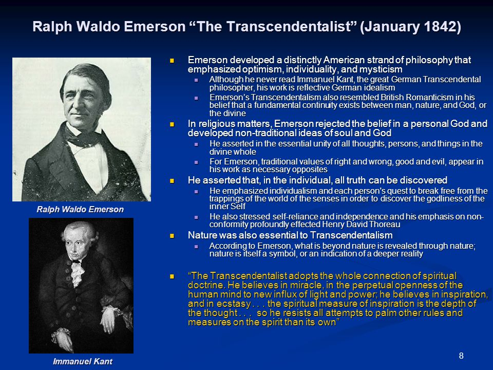 8 Ralph Waldo Emerson The Transcendentalist (January 1842) Emerson developed a distinctly American strand of philosophy that emphasized optimism, individuality, and mysticism Although he never read Immanuel Kant, the great German Transcendental philosopher, his work is reflective German idealism Emerson's Transcendentalism also resembled British Romanticism in his belief that a fundamental continuity exists between man, nature, and God, or the divine In religious matters, Emerson rejected the belief in a personal God and developed non-traditional ideas of soul and God He asserted in the essential unity of all thoughts, persons, and things in the divine whole For Emerson, traditional values of right and wrong, good and evil, appear in his work as necessary opposites He asserted that, in the individual, all truth can be discovered He emphasized individualism and each person s quest to break free from the trappings of the world of the senses in order to discover the godliness of the inner Self He also stressed self-reliance and independence and his emphasis on non- conformity profoundly effected Henry David Thoreau Nature was also essential to Transcendentalism According to Emerson, what is beyond nature is revealed through nature; nature is itself a symbol, or an indication of a deeper reality The Transcendentalist adopts the whole connection of spiritual doctrine.