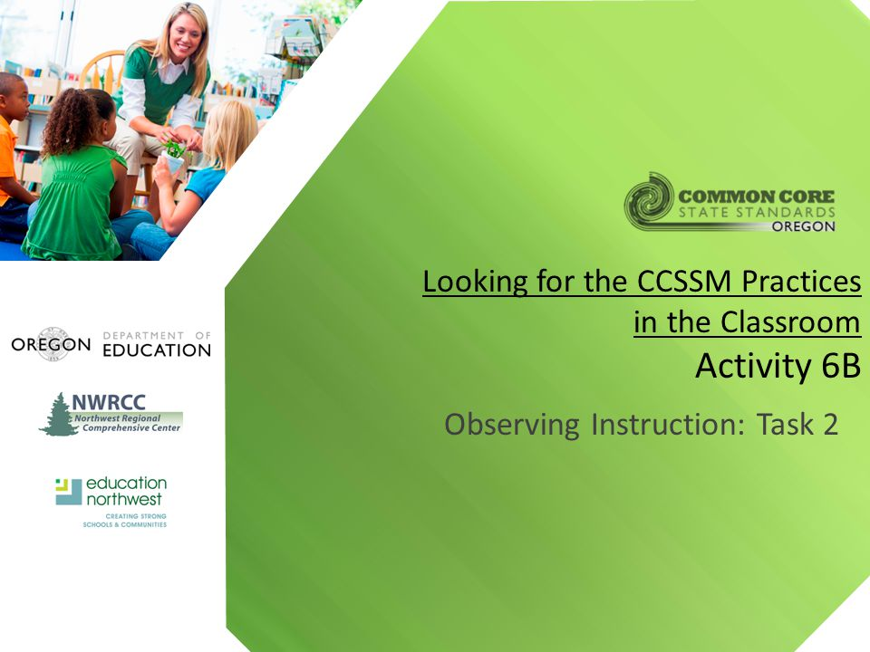 Observing Instruction: Task 2 Looking for the CCSSM Practices in the Classroom Activity 6B