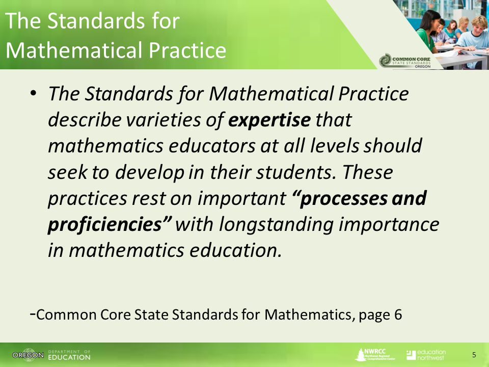 The Standards for Mathematical Practice The Standards for Mathematical Practice describe varieties of expertise that mathematics educators at all levels should seek to develop in their students.