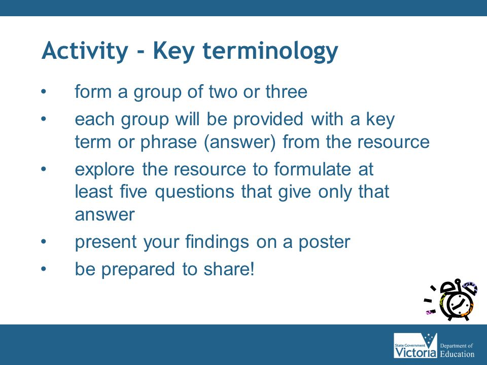 Activity - Key terminology form a group of two or three each group will be provided with a key term or phrase (answer) from the resource explore the resource to formulate at least five questions that give only that answer present your findings on a poster be prepared to share!