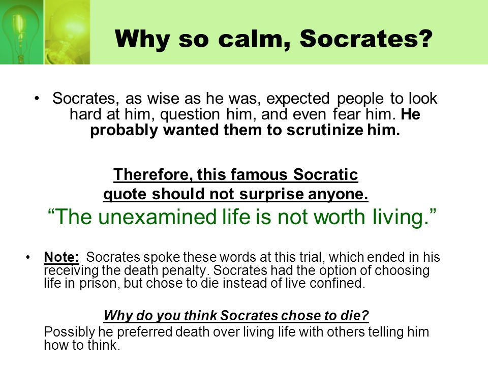 Why so calm, Socrates? Socrates, as wise as he was, expected people to look hard at him, question him, and even fear him. He probably wanted them to s