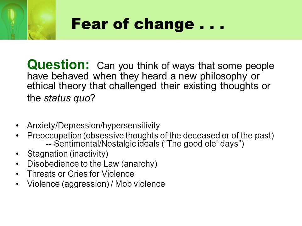 Fear of change... Question: Can you think of ways that some people have behaved when they heard a new philosophy or ethical theory that challenged the