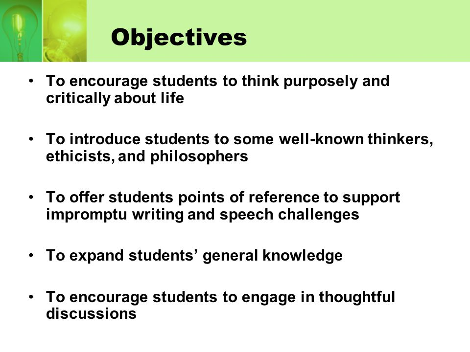 Objectives To encourage students to think purposely and critically about life To introduce students to some well-known thinkers, ethicists, and philos