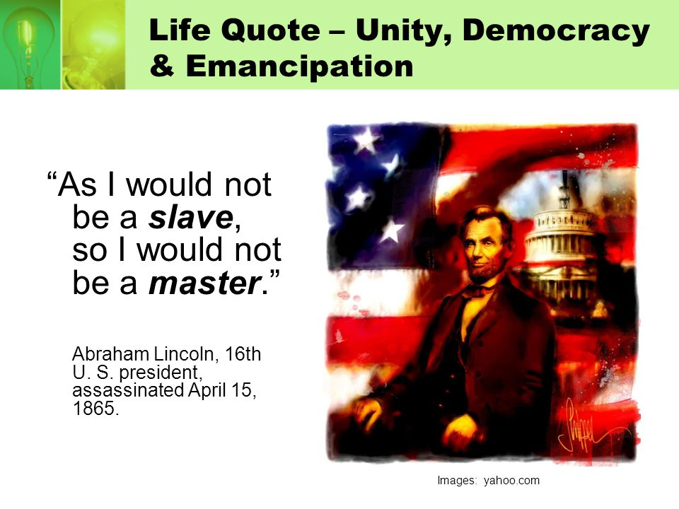 """Life Quote – Unity, Democracy & Emancipation """"As I would not be a slave, so I would not be a master."""" Abraham Lincoln, 16th U. S. president, assassina"""