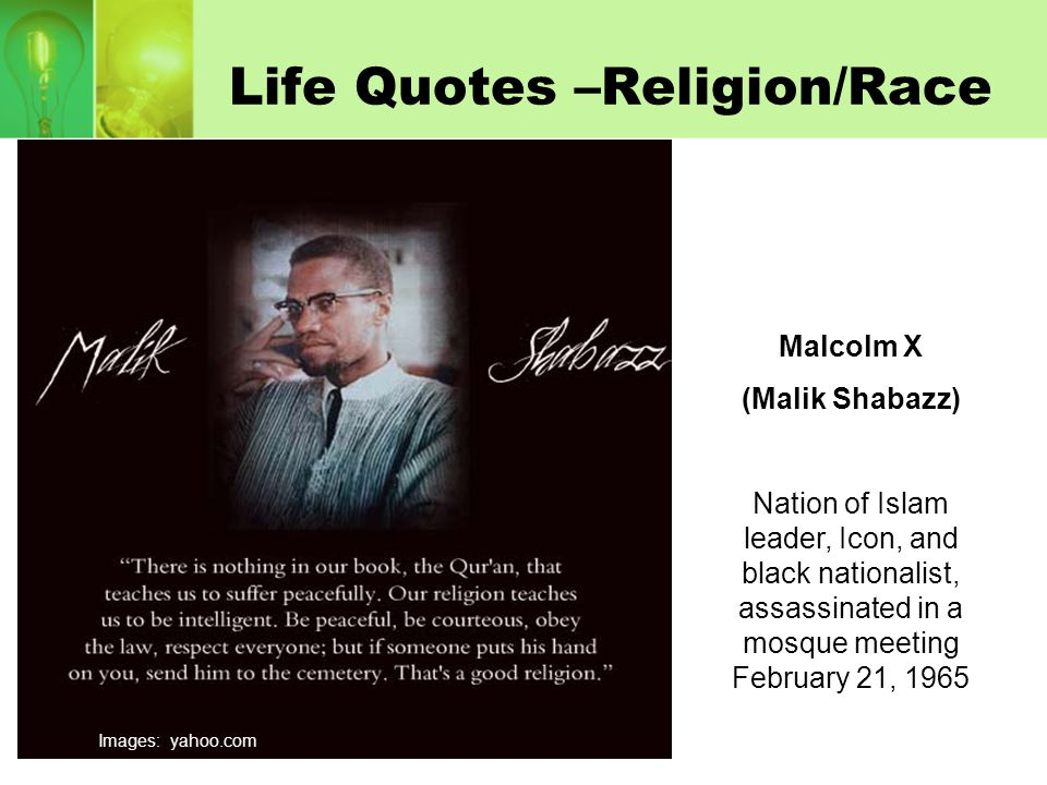 Life Quotes –Religion/Race Malcolm X (Malik Shabazz) Nation of Islam leader, Icon, and black nationalist, assassinated in a mosque meeting February 21