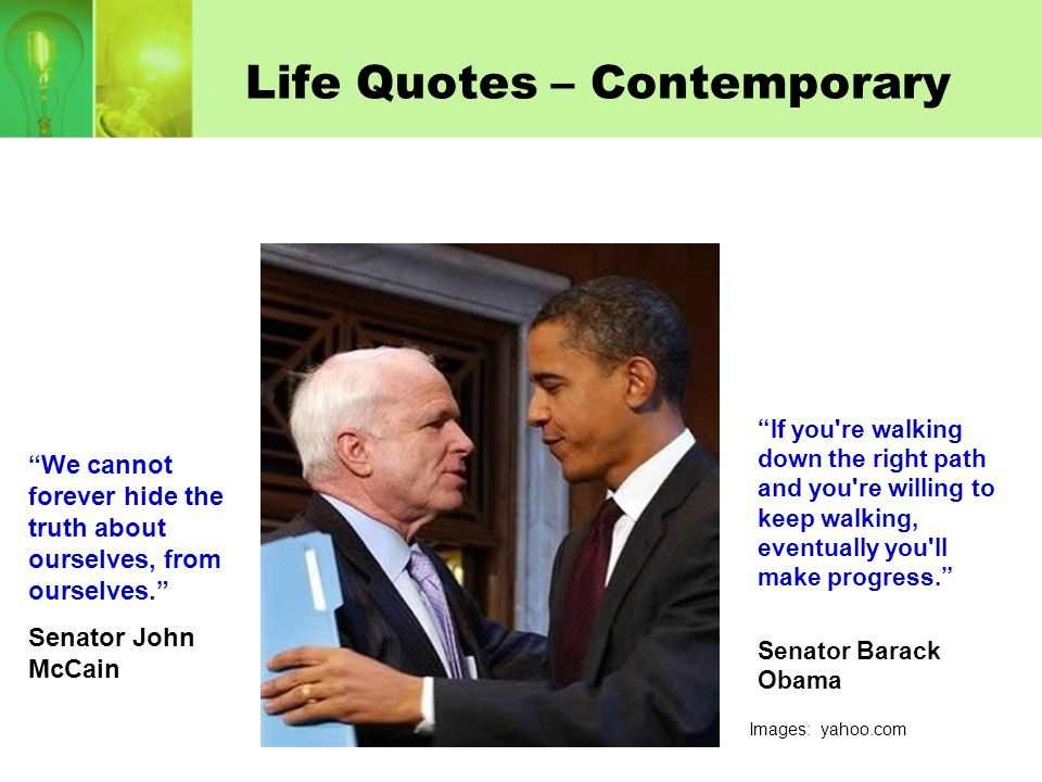 """Life Quotes – Contemporary """"We cannot forever hide the truth about ourselves, from ourselves."""" Senator John McCain """"If you're walking down the right p"""