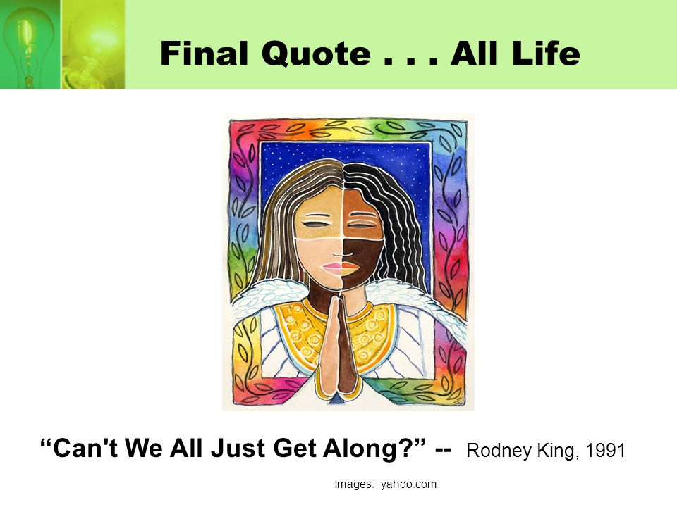 """Final Quote... All Life """"Can't We All Just Get Along?"""" -- Rodney King, 1991 Images: yahoo.com"""