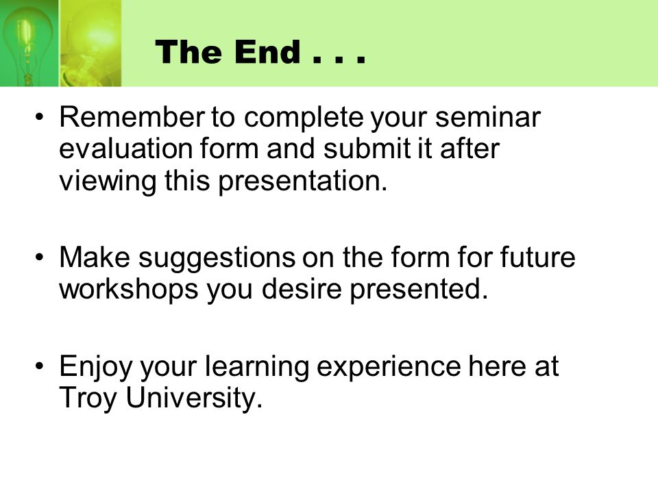 The End... Remember to complete your seminar evaluation form and submit it after viewing this presentation. Make suggestions on the form for future wo