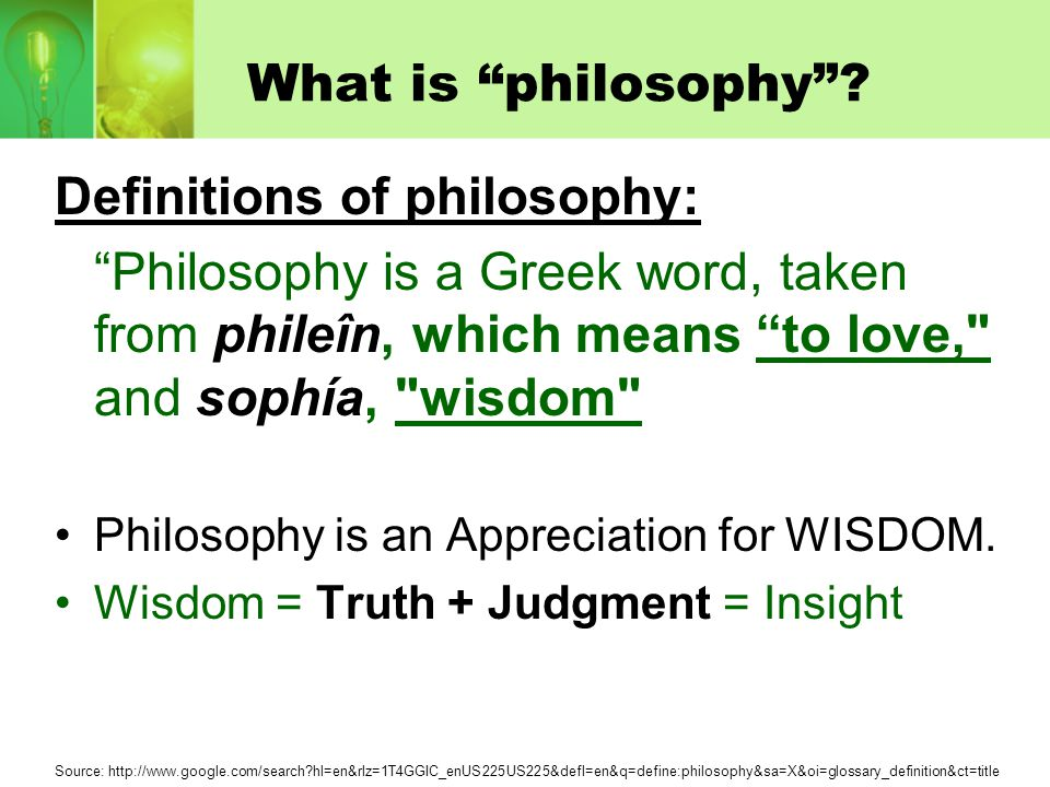 """What is """"philosophy""""? Definitions of philosophy: """"Philosophy is a Greek word, taken from phileîn, which means """"to love,"""