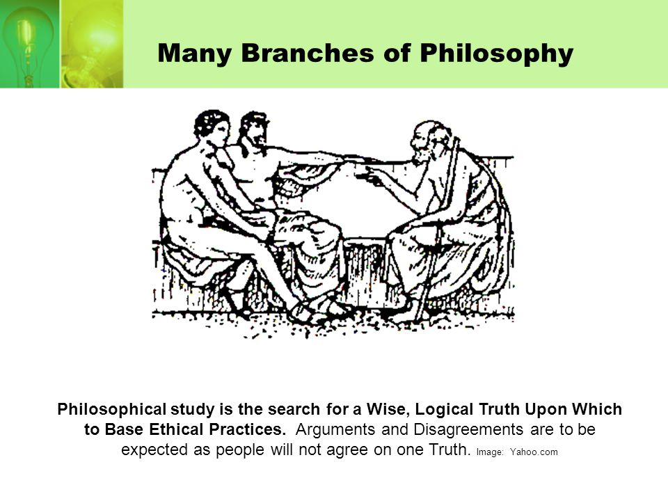 Many Branches of Philosophy Philosophical study is the search for a Wise, Logical Truth Upon Which to Base Ethical Practices. Arguments and Disagreeme