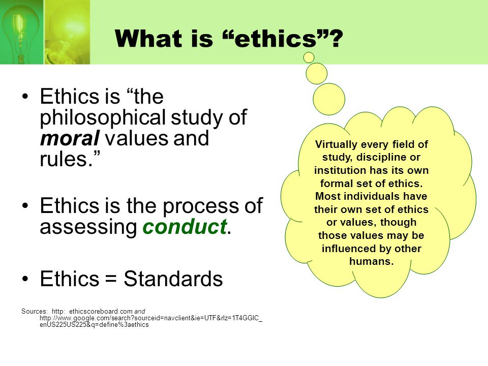 """What is """"ethics""""? Ethics is """"the philosophical study of moral values and rules."""" Ethics is the process of assessing conduct. Ethics = Standards Source"""