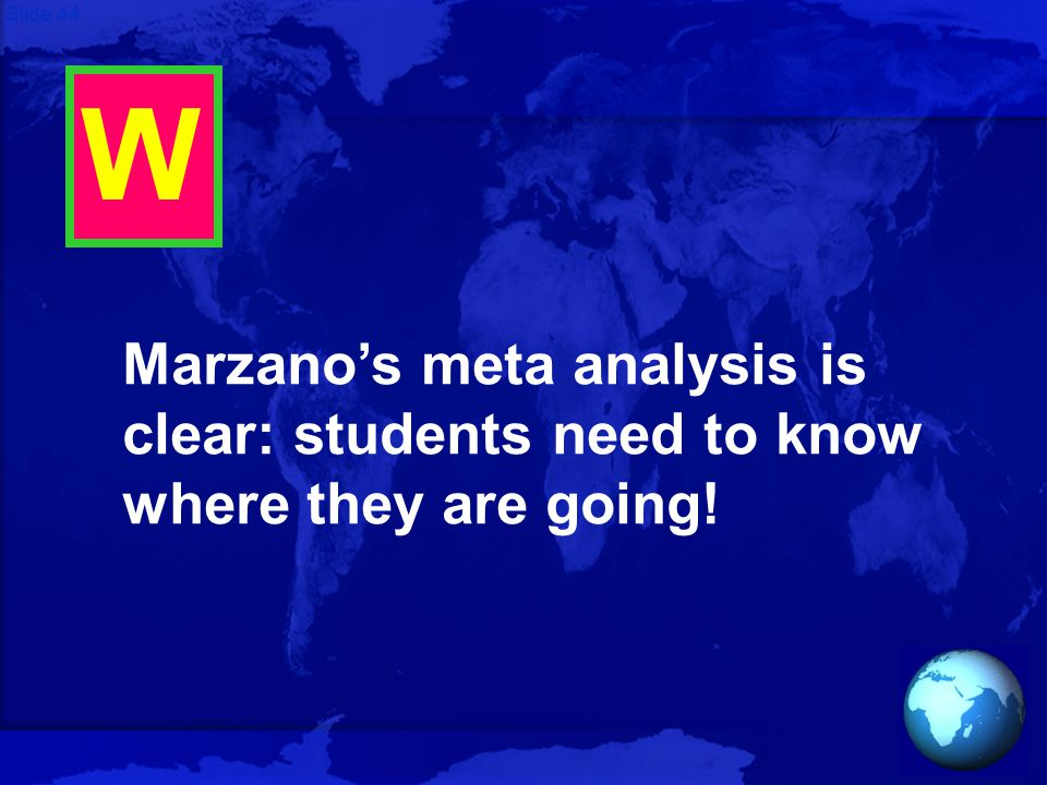 Slide 44 W Marzano's meta analysis is clear: students need to know where they are going!