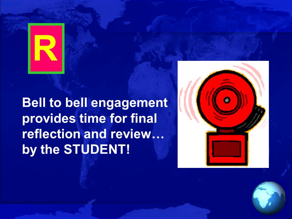 Slide 47 R Bell to bell engagement provides time for final reflection and review… by the STUDENT!