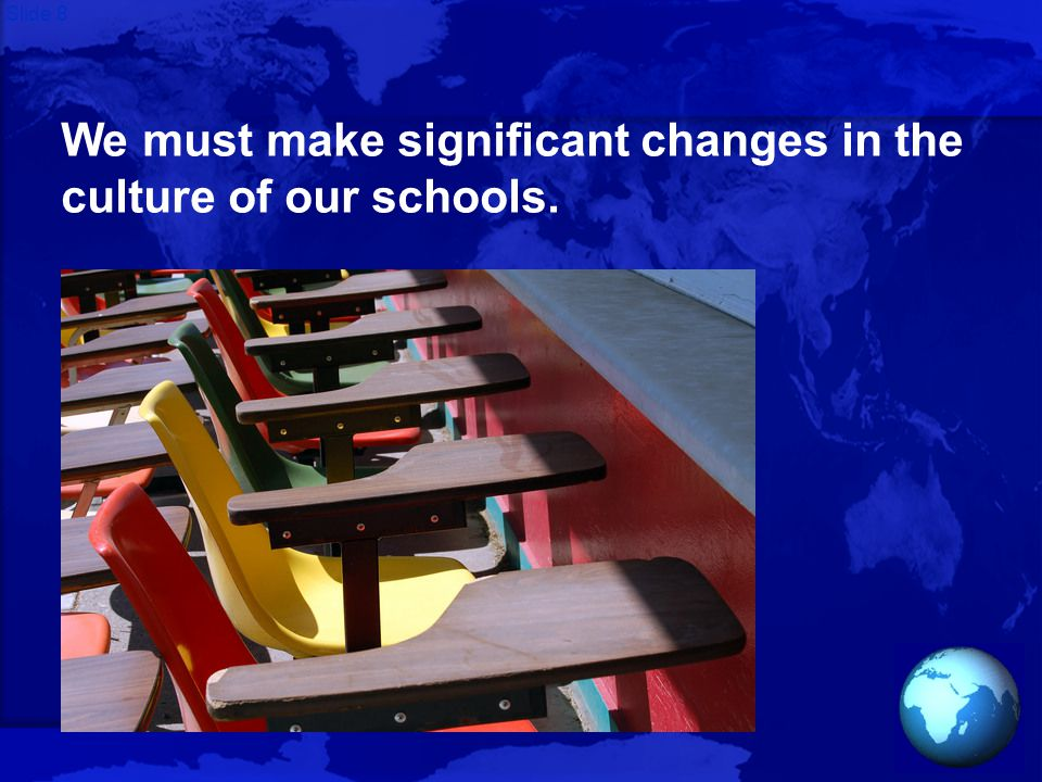 Slide 8 We must make significant changes in the culture of our schools.